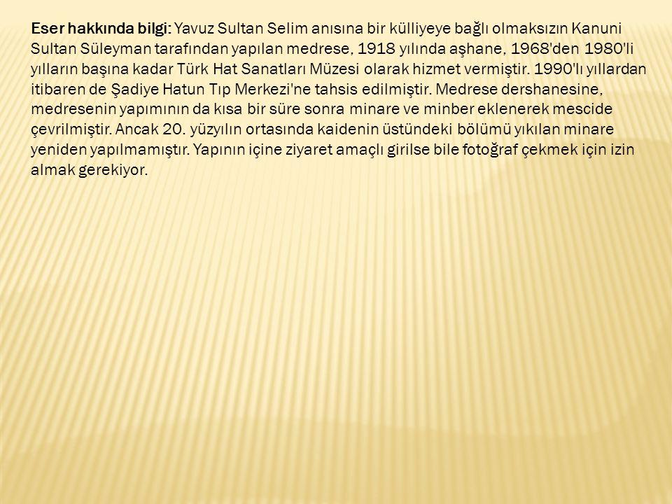 Eser hakkında bilgi: Yavuz Sultan Selim anısına bir külliyeye bağlı olmaksızın Kanuni Sultan Süleyman tarafından yapılan medrese, 1918 yılında aşhane, 1968 den 1980 li yılların başına kadar Türk Hat Sanatları Müzesi olarak hizmet vermiştir.