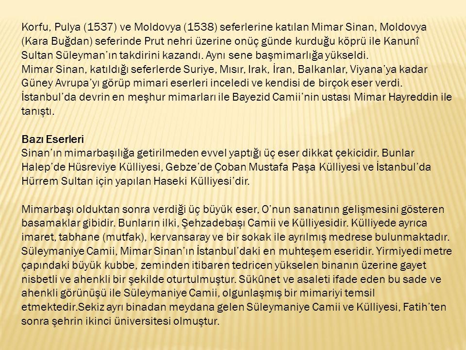 Korfu, Pulya (1537) ve Moldovya (1538) seferlerine katılan Mimar Sinan, Moldovya (Kara Buğdan) seferinde Prut nehri üzerine onüç günde kurduğu köprü ile Kanunî Sultan Süleyman'ın takdirini kazandı. Aynı sene başmimarlığa yükseldi.