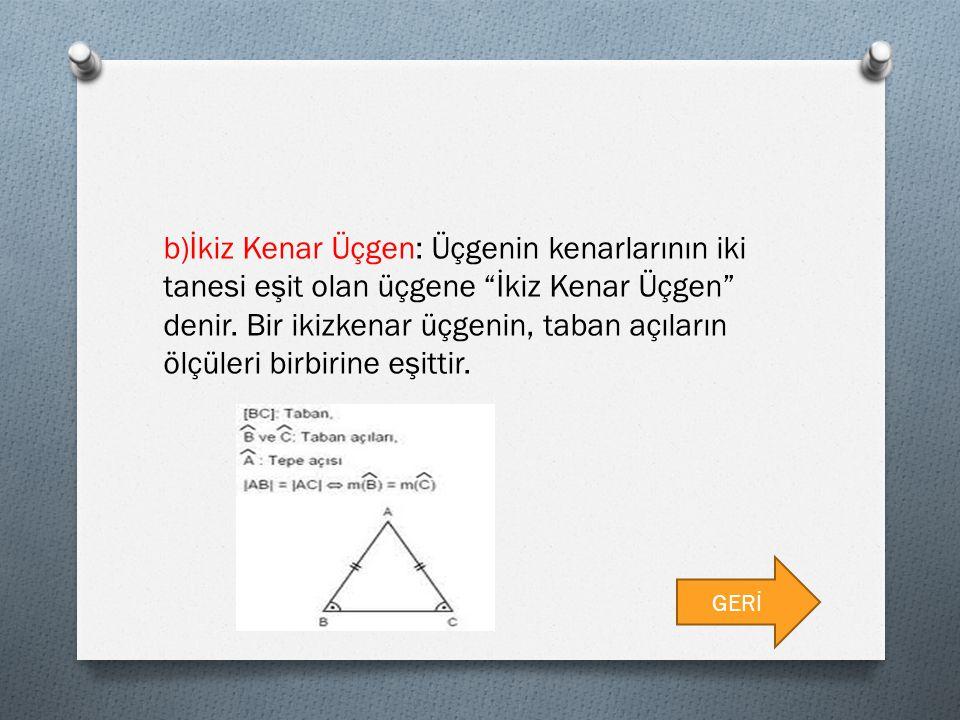 b)İkiz Kenar Üçgen: Üçgenin kenarlarının iki tanesi eşit olan üçgene İkiz Kenar Üçgen denir. Bir ikizkenar üçgenin, taban açıların ölçüleri birbirine eşittir.