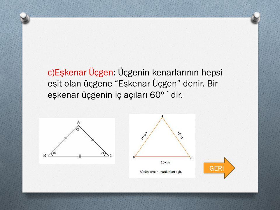 c)Eşkenar Üçgen: Üçgenin kenarlarının hepsi eşit olan üçgene Eşkenar Üçgen denir. Bir eşkenar üçgenin iç açıları 60º `dir.