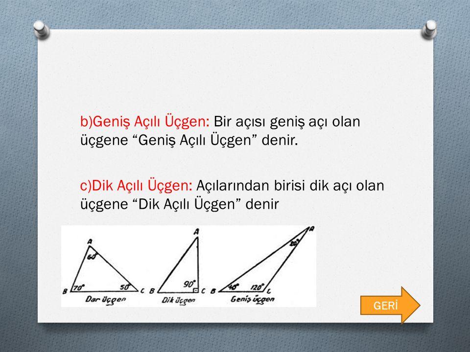 b)Geniş Açılı Üçgen: Bir açısı geniş açı olan üçgene Geniş Açılı Üçgen denir. c)Dik Açılı Üçgen: Açılarından birisi dik açı olan üçgene Dik Açılı Üçgen denir