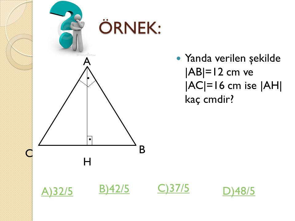 ÖRNEK: Yanda verilen şekilde |AB|=12 cm ve |AC|=16 cm ise |AH| kaç cmdir A. . . B. C. H.