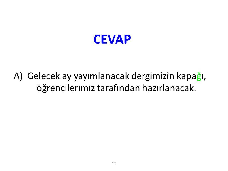 CEVAP A) Gelecek ay yayımlanacak dergimizin kapağı, öğrencilerimiz tarafından hazırlanacak.