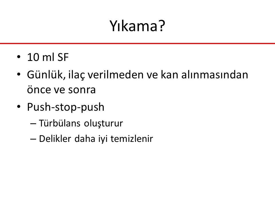 Yıkama 10 ml SF. Günlük, ilaç verilmeden ve kan alınmasından önce ve sonra. Push-stop-push. Türbülans oluşturur.