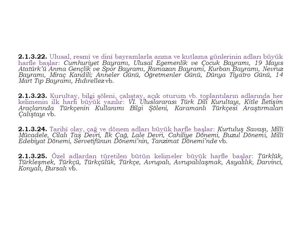 2.1.3.22. Ulusal, resmî ve dinî bayramlarla anma ve kutlama günlerinin adları büyük harfle başlar: Cumhuriyet Bayramı, Ulusal Egemenlik ve Çocuk Bayramı, 19 Mayıs Atatürk'ü Anma Gençlik ve Spor Bayramı, Ramazan Bayramı, Kurban Bayramı, Nevruz Bayramı, Miraç Kandili; Anneler Günü, Öğretmenler Günü, Dünya Tiyatro Günü, 14 Mart Tıp Bayramı, Hıdırellez vb.