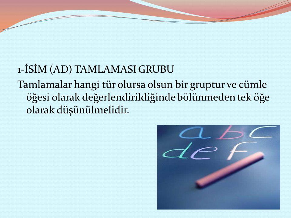 1-İSİM (AD) TAMLAMASI GRUBU Tamlamalar hangi tür olursa olsun bir gruptur ve cümle öğesi olarak değerlendirildiğinde bölünmeden tek öğe olarak düşünülmelidir.