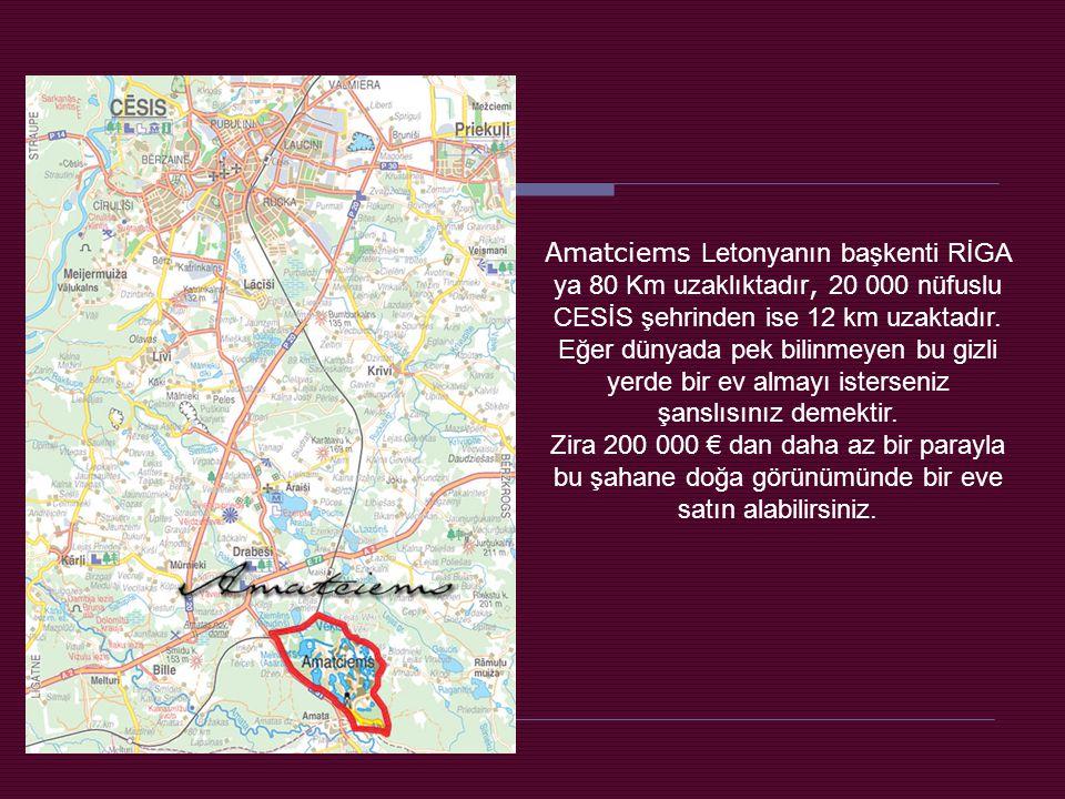 Amatciems Letonyanın başkenti RİGA ya 80 Km uzaklıktadır, 20 000 nüfuslu CESİS şehrinden ise 12 km uzaktadır. Eğer dünyada pek bilinmeyen bu gizli yerde bir ev almayı isterseniz şanslısınız demektir.