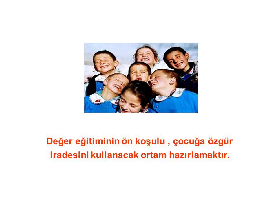 Değer eğitiminin ön koşulu , çocuğa özgür iradesini kullanacak ortam hazırlamaktır.