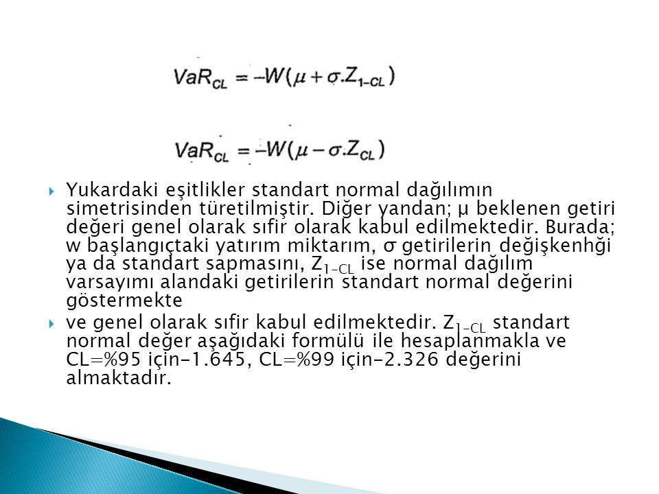Yukardaki eşitlikler standart normal dağılımın simetrisinden türetilmiştir. Diğer yandan; μ beklenen getiri değeri genel olarak sıfir olarak kabul edilmektedir. Burada; w başlangıçtaki yatırım miktarım, σ getirilerin değişkenhği ya da standart sapmasını, Z1-CL ise normal dağılım varsayımı alandaki getirilerin standart normal değerini göstermekte