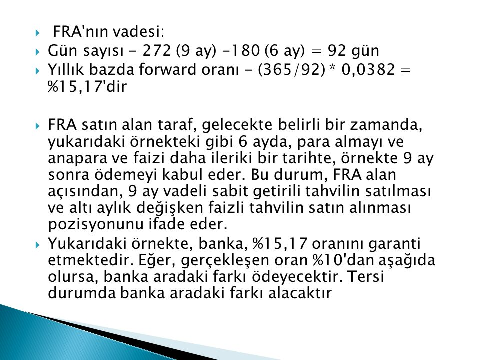 FRA nın vadesi: Gün sayısı - 272 (9 ay) -180 (6 ay) = 92 gün. Yıllık bazda forward oranı - (365/92) * 0,0382 = %15,17 dir.