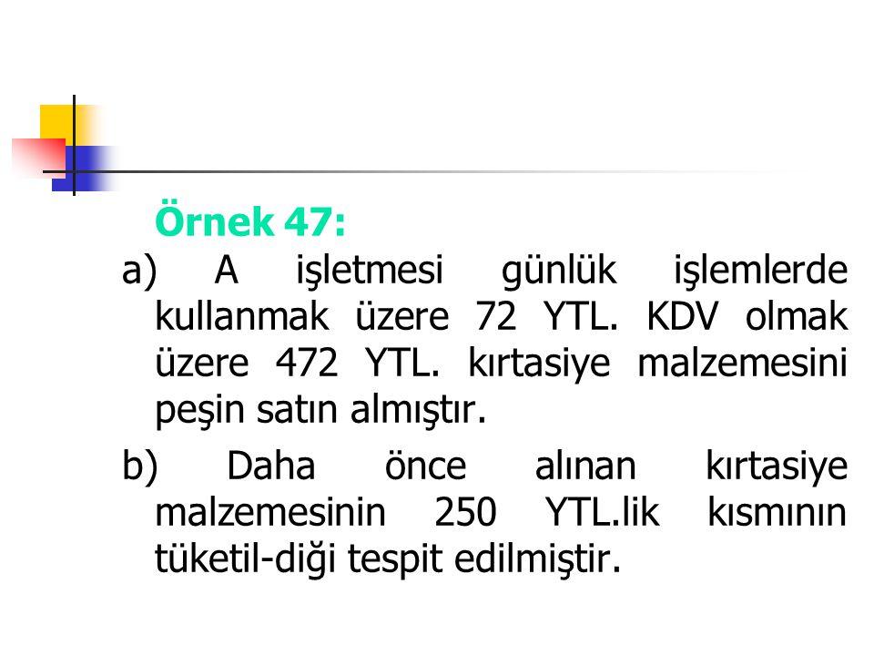 Örnek 47: a) A işletmesi günlük işlemlerde kullanmak üzere 72 YTL. KDV olmak üzere 472 YTL. kırtasiye malzemesini peşin satın almıştır.