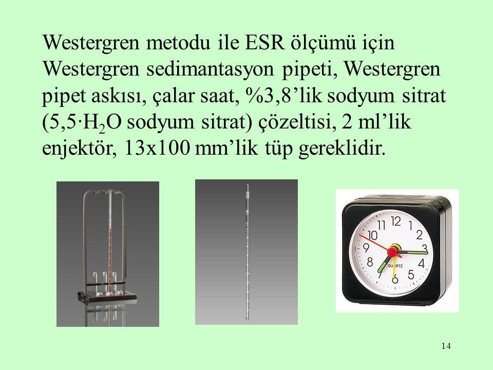 Westergren metodu ile ESR ölçümü için Westergren sedimantasyon pipeti, Westergren pipet askısı, çalar saat, %3,8'lik sodyum sitrat (5,5·H2O sodyum sitrat) çözeltisi, 2 ml'lik enjektör, 13x100 mm'lik tüp gereklidir.