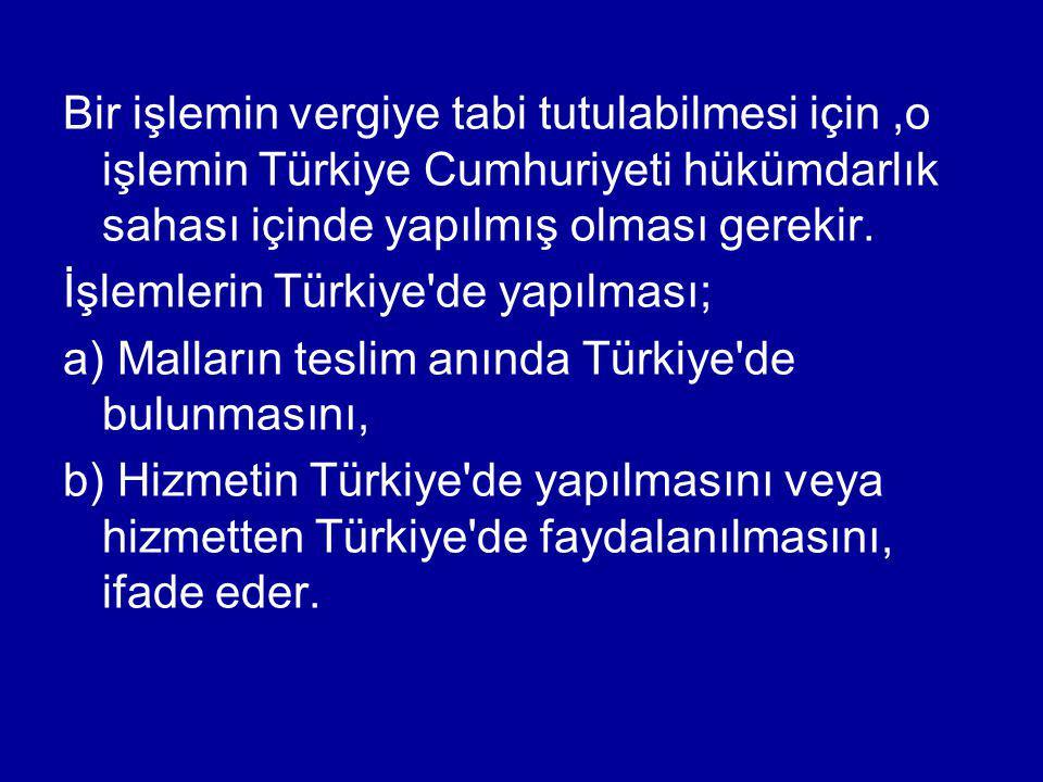 Bir işlemin vergiye tabi tutulabilmesi için ,o işlemin Türkiye Cumhuriyeti hükümdarlık sahası içinde yapılmış olması gerekir.