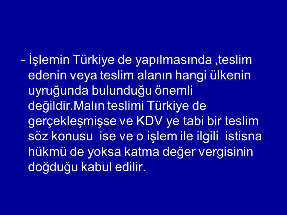 - İşlemin Türkiye de yapılmasında ,teslim edenin veya teslim alanın hangi ülkenin uyruğunda bulunduğu önemli değildir.Malın teslimi Türkiye de gerçekleşmişse ve KDV ye tabi bir teslim söz konusu ise ve o işlem ile ilgili istisna hükmü de yoksa katma değer vergisinin doğduğu kabul edilir.