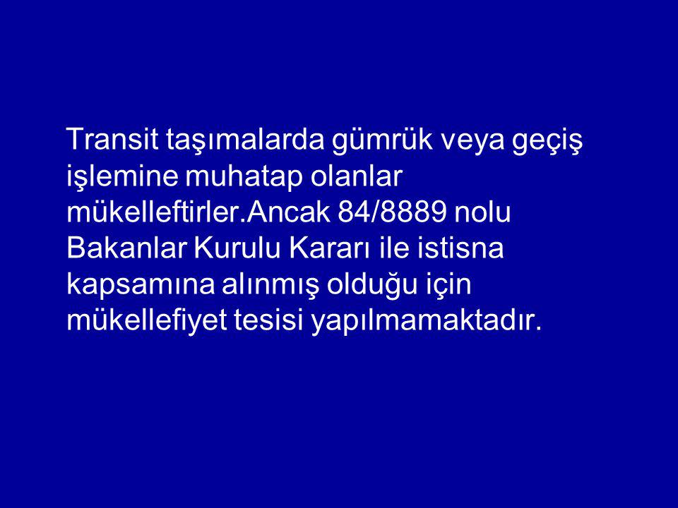 Transit taşımalarda gümrük veya geçiş işlemine muhatap olanlar mükelleftirler.Ancak 84/8889 nolu Bakanlar Kurulu Kararı ile istisna kapsamına alınmış olduğu için mükellefiyet tesisi yapılmamaktadır.