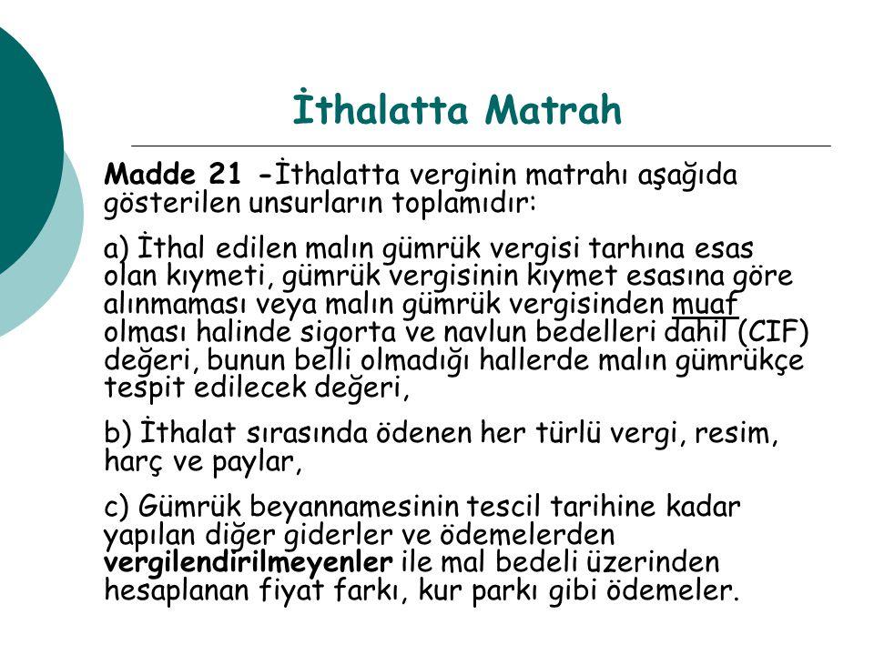 İthalatta Matrah Madde 21 -İthalatta verginin matrahı aşağıda gösterilen unsurların toplamıdır: