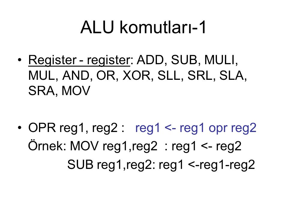 ALU komutları-1 Register - register: ADD, SUB, MULI, MUL, AND, OR, XOR, SLL, SRL, SLA, SRA, MOV. OPR reg1, reg2 : reg1 <- reg1 opr reg2.