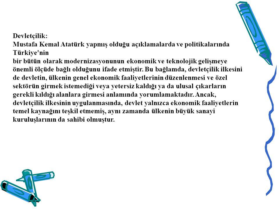 Devletçilik: Mustafa Kemal Atatürk yapmış olduğu açıklamalarda ve politikalarında Türkiye nin bir bütün olarak modernizasyonunun ekonomik ve teknolojik gelişmeye önemli ölçüde bağlı olduğunu ifade etmiştir.