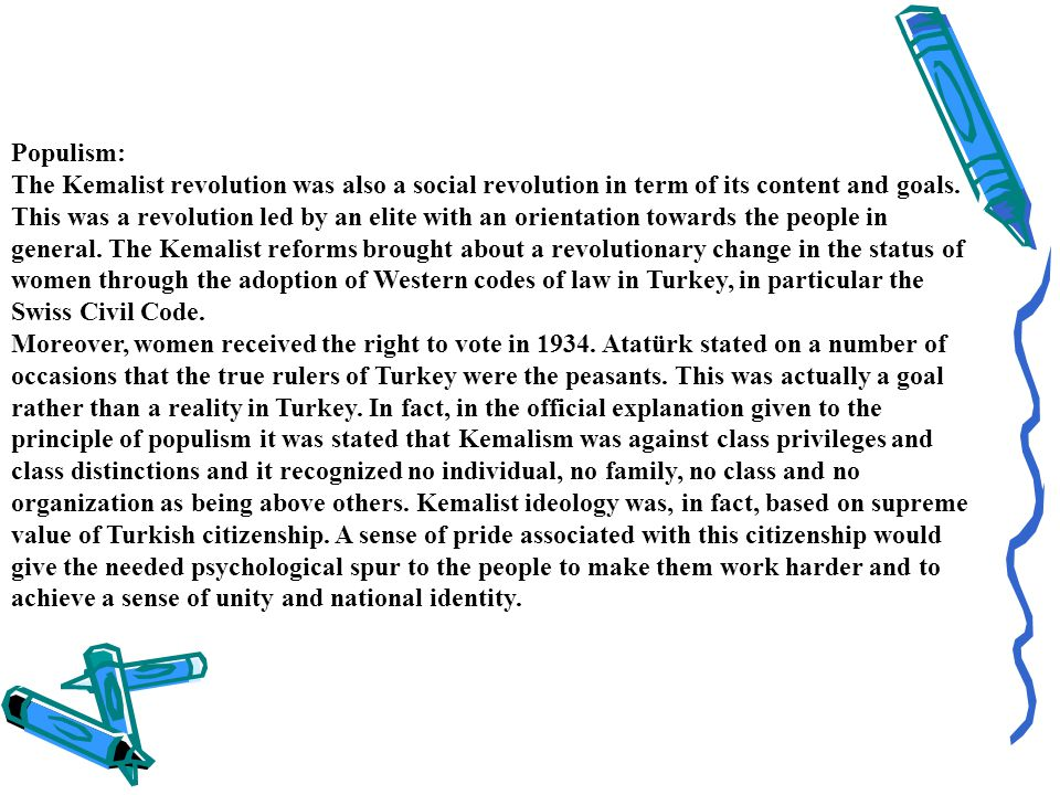 Populism: The Kemalist revolution was also a social revolution in term of its content and goals. This was a revolution led by an elite with an orientation towards the people in general. The Kemalist reforms brought about a revolutionary change in the status of women through the adoption of Western codes of law in Turkey, in particular the Swiss Civil Code. Moreover, women received the right to vote in 1934. Atatürk stated on a number of occasions that the true rulers of Turkey were the peasants. This was actually a goal rather than a reality in Turkey. In fact, in the official explanation given to the principle of populism it was stated that Kemalism was against class privileges and class distinctions and it recognized no individual, no family, no class and no organization as being above others. Kemalist ideology was, in fact, based on supreme value of Turkish citizenship. A sense of pride associated with this citizenship would give the needed psychological spur to the people to make them work harder and to achieve a sense of unity and national identity.