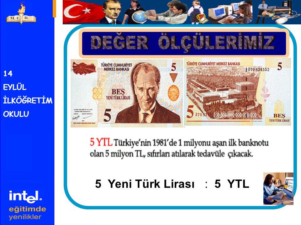 DEĞER ÖLÇÜLERİMİZ 14 EYLÜL İLKÖĞRETİM OKULU 5 Yeni Türk Lirası : 5 YTL