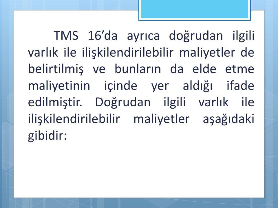 TMS 16'da ayrıca doğrudan ilgili varlık ile ilişkilendirilebilir maliyetler de belirtilmiş ve bunların da elde etme maliyetinin içinde yer aldığı ifade edilmiştir.