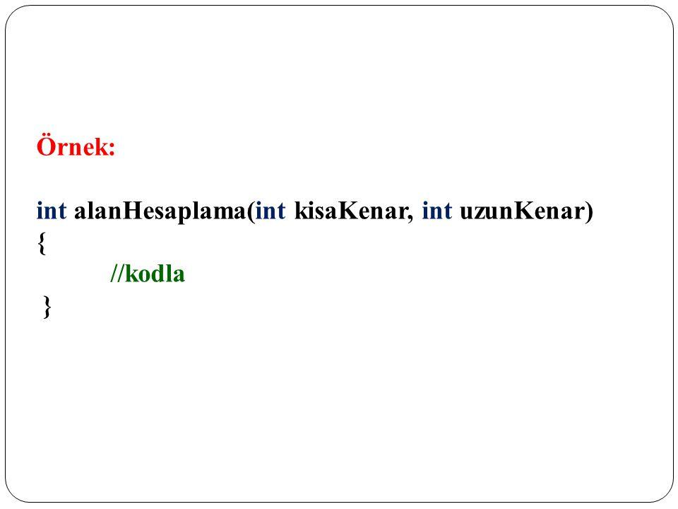 Örnek: int alanHesaplama(int kisaKenar, int uzunKenar) { //kodla }