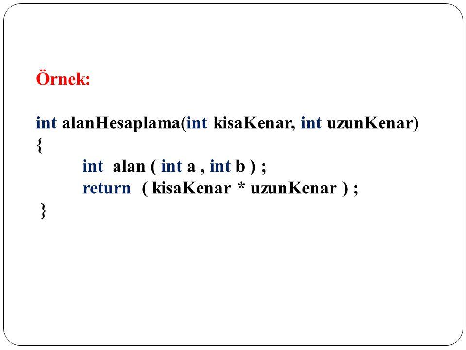 Örnek: int alanHesaplama(int kisaKenar, int uzunKenar) { int alan ( int a , int b ) ; return ( kisaKenar * uzunKenar ) ;