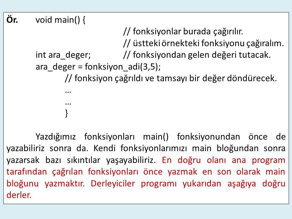 Ör. void main() { // fonksiyonlar burada çağırılır. // üstteki örnekteki fonksiyonu çağıralım.