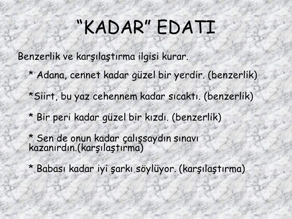 KADAR EDATI Benzerlik ve karşılaştırma ilgisi kurar. * Adana, cennet kadar güzel bir yerdir. (benzerlik)