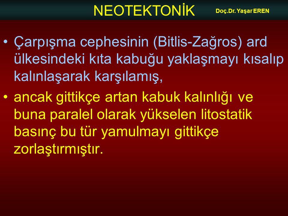 Doç.Dr. Yaşar EREN Çarpışma cephesinin (Bitlis-Zağros) ard ülkesindeki kıta kabuğu yaklaşmayı kısalıp kalınlaşarak karşılamış,