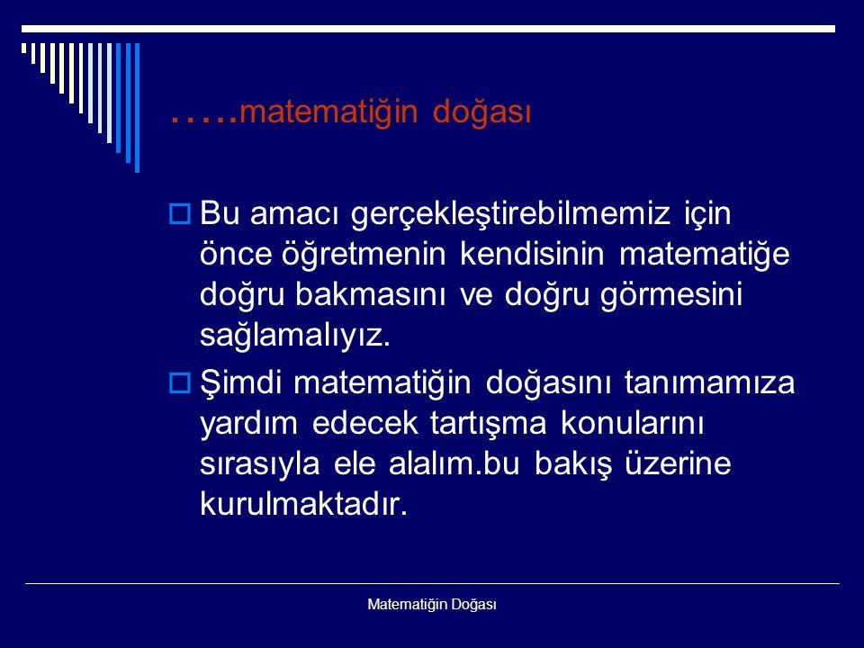 …..matematiğin doğası Bu amacı gerçekleştirebilmemiz için önce öğretmenin kendisinin matematiğe doğru bakmasını ve doğru görmesini sağlamalıyız.