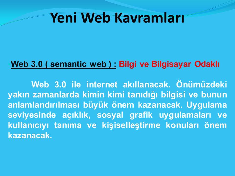 Yeni Web Kavramları Web 3.0 ( semantic web ) : Bilgi ve Bilgisayar Odaklı.