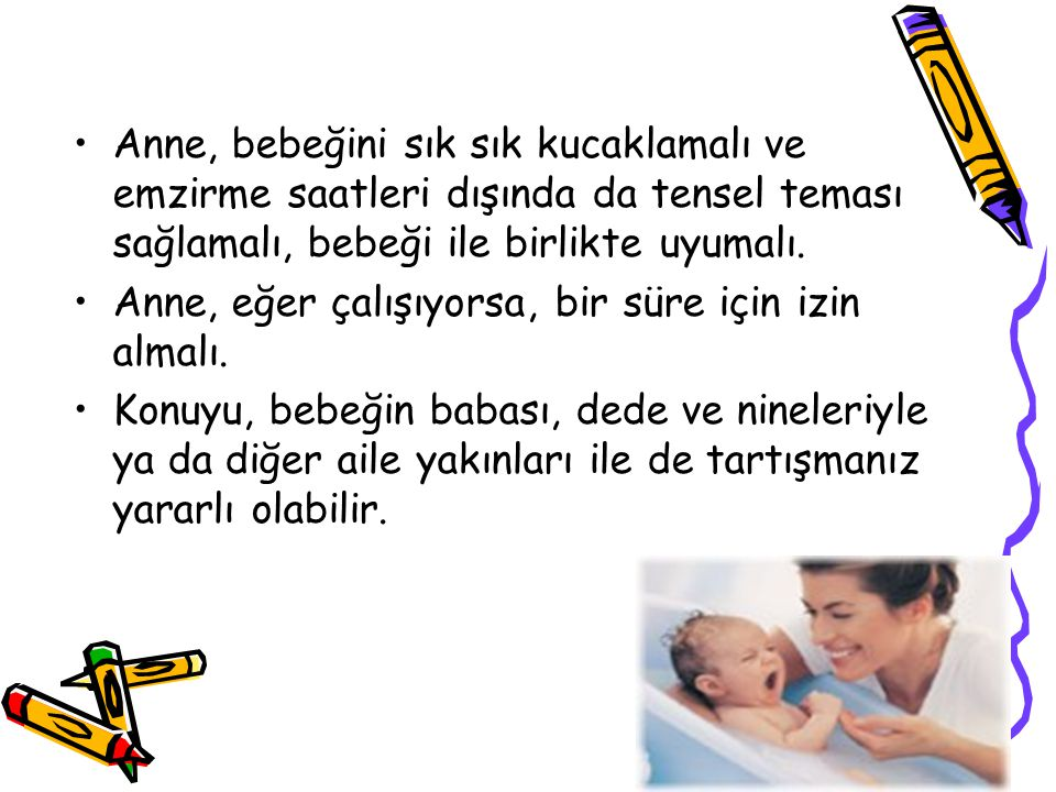 Anne, bebeğini sık sık kucaklamalı ve emzirme saatleri dışında da tensel teması sağlamalı, bebeği ile birlikte uyumalı.