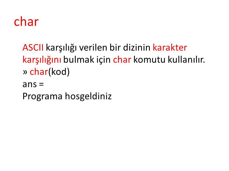 char ASCII karşılığı verilen bir dizinin karakter karşılığını bulmak için char komutu kullanılır.