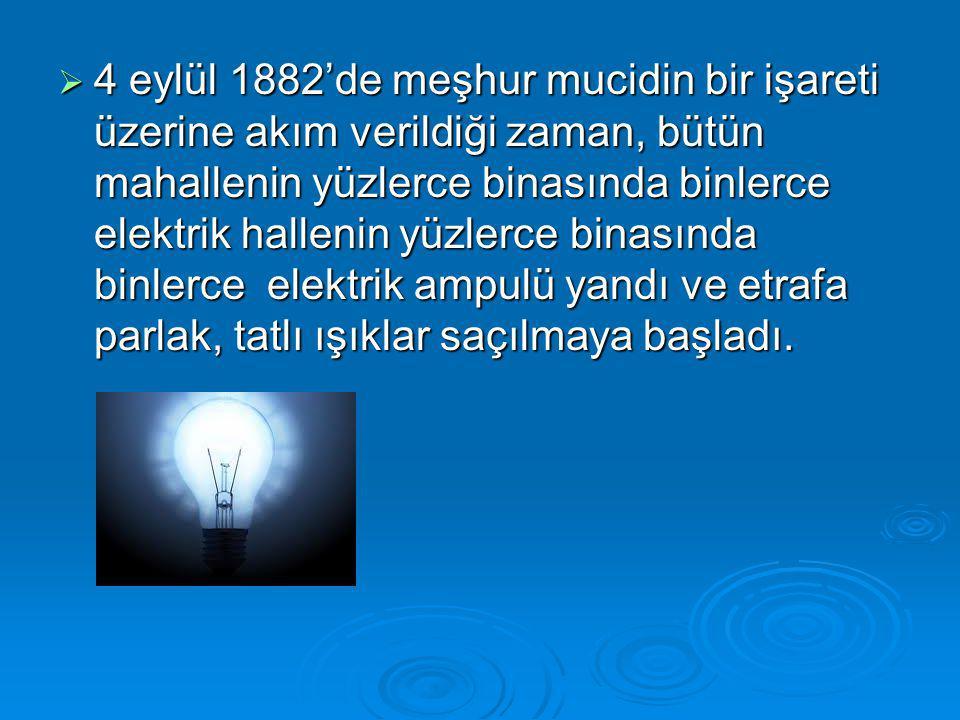 4 eylül 1882'de meşhur mucidin bir işareti üzerine akım verildiği zaman, bütün mahallenin yüzlerce binasında binlerce elektrik hallenin yüzlerce binasında binlerce elektrik ampulü yandı ve etrafa parlak, tatlı ışıklar saçılmaya başladı.