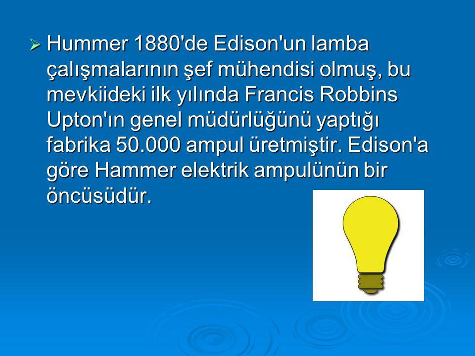 Hummer 1880 de Edison un lamba çalışmalarının şef mühendisi olmuş, bu mevkiideki ilk yılında Francis Robbins Upton ın genel müdürlüğünü yaptığı fabrika 50.000 ampul üretmiştir.
