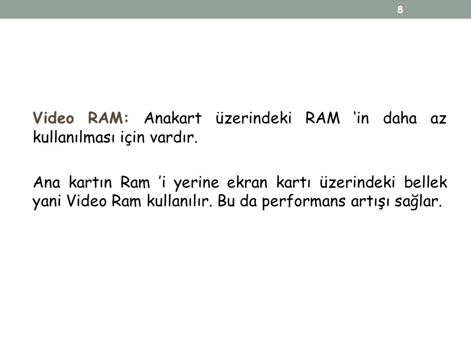 Video RAM: Anakart üzerindeki RAM 'in daha az kullanılması için vardır