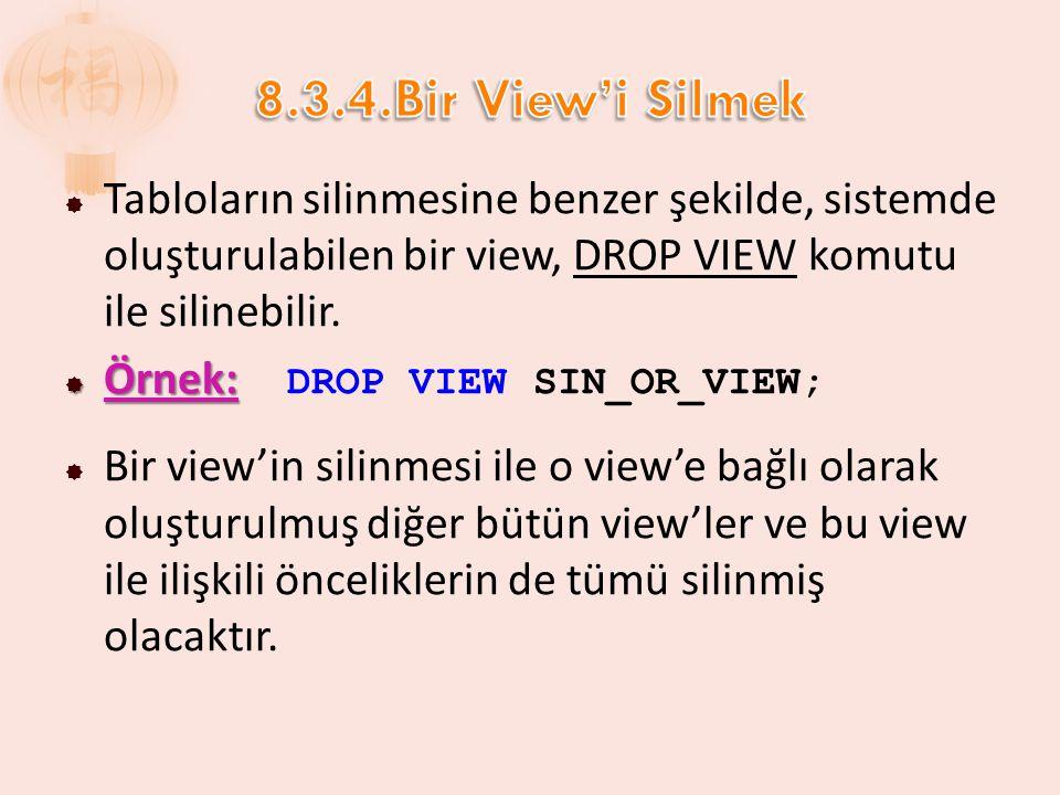 8.3.4.Bir View'i Silmek Tabloların silinmesine benzer şekilde, sistemde oluşturulabilen bir view, DROP VIEW komutu ile silinebilir.