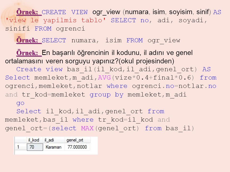 Örnek: CREATE VIEW ogr_view (numara, isim, soyisim, sinif) AS view le yapilmis tablo SELECT no, adi, soyadi, sinifi FROM ogrenci