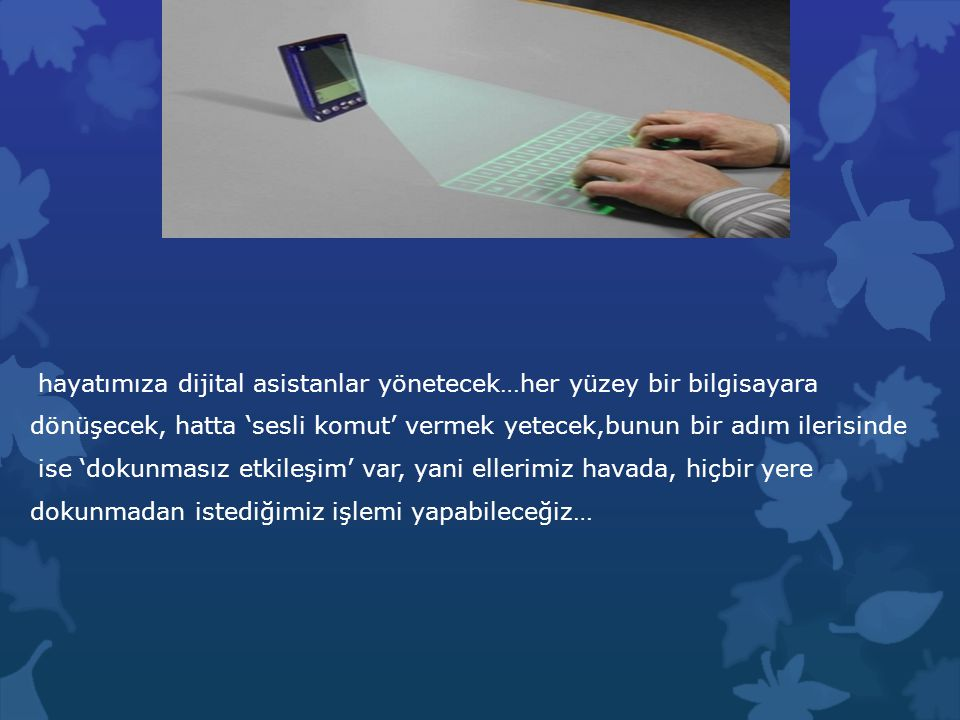 hayatımıza dijital asistanlar yönetecek…her yüzey bir bilgisayara dönüşecek, hatta 'sesli komut' vermek yetecek,bunun bir adım ilerisinde ise 'dokunmasız etkileşim' var, yani ellerimiz havada, hiçbir yere dokunmadan istediğimiz işlemi yapabileceğiz…