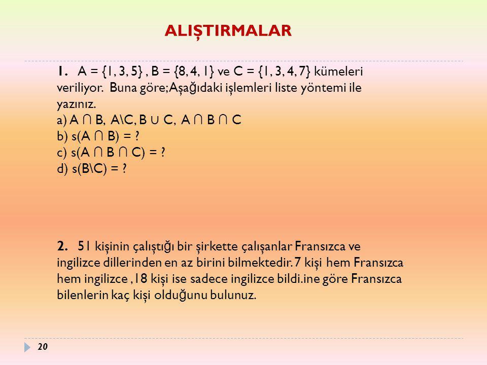 ALIŞTIRMALAR 1. A = {1, 3, 5} , B = {8, 4, 1} ve C = {1, 3, 4, 7} kümeleri veriliyor. Buna göre; Aşağıdaki işlemleri liste yöntemi ile yazınız.