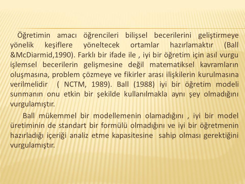 Öğretimin amacı öğrencileri bilişsel becerilerini geliştirmeye yönelik keşiflere yöneltecek ortamlar hazırlamaktır (Ball &McDiarmid,1990). Farklı bir ifade ile , iyi bir öğretim için asıl vurgu işlemsel becerilerin gelişmesine değil matematiksel kavramların oluşmasına, problem çözmeye ve fikirler arası ilişkilerin kurulmasına verilmelidir ( NCTM, 1989). Ball (1988) iyi bir öğretim modeli sunmanın onu etkin bir şekilde kullanılmakla aynı şey olmadığını vurgulamıştır.