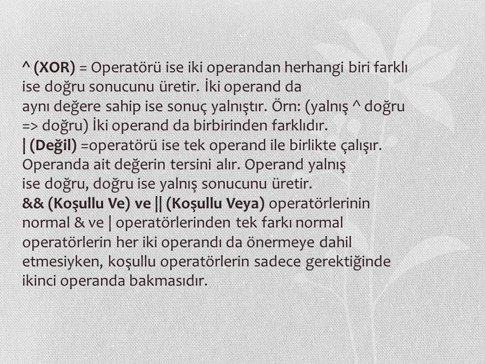 ^ (XOR) = Operatörü ise iki operandan herhangi biri farklı ise doğru sonucunu üretir. İki operand da