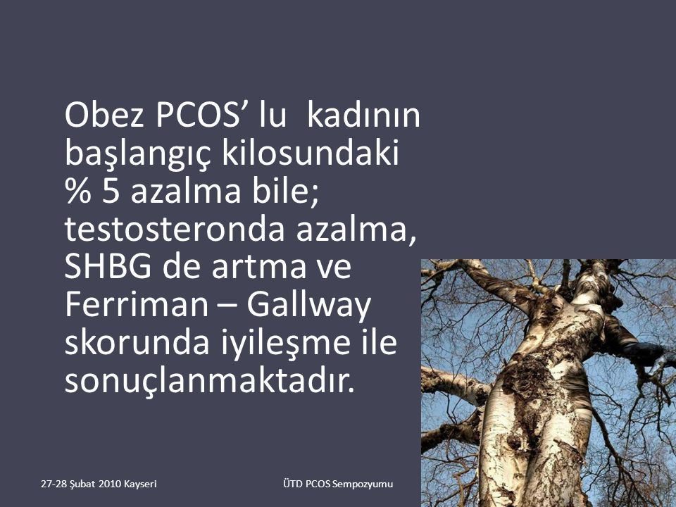 Obez PCOS' lu kadının başlangıç kilosundaki % 5 azalma bile; testosteronda azalma, SHBG de artma ve Ferriman – Gallway skorunda iyileşme ile sonuçlanmaktadır.