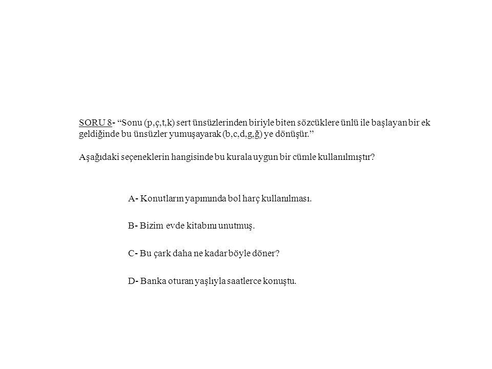SORU 8- Sonu (p,ç,t,k) sert ünsüzlerinden biriyle biten sözcüklere ünlü ile başlayan bir ek geldiğinde bu ünsüzler yumuşayarak (b,c,d,g,ğ) ye dönüşür. Aşağıdaki seçeneklerin hangisinde bu kurala uygun bir cümle kullanılmıştır.