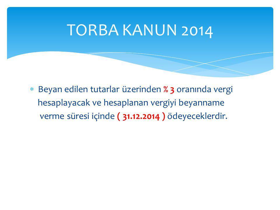 TORBA KANUN 2014 Beyan edilen tutarlar üzerinden % 3 oranında vergi