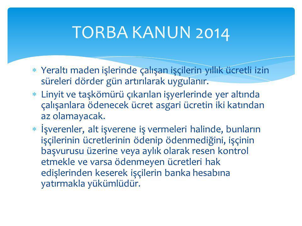 TORBA KANUN 2014 Yeraltı maden işlerinde çalışan işçilerin yıllık ücretli izin süreleri dörder gün artırılarak uygulanır.