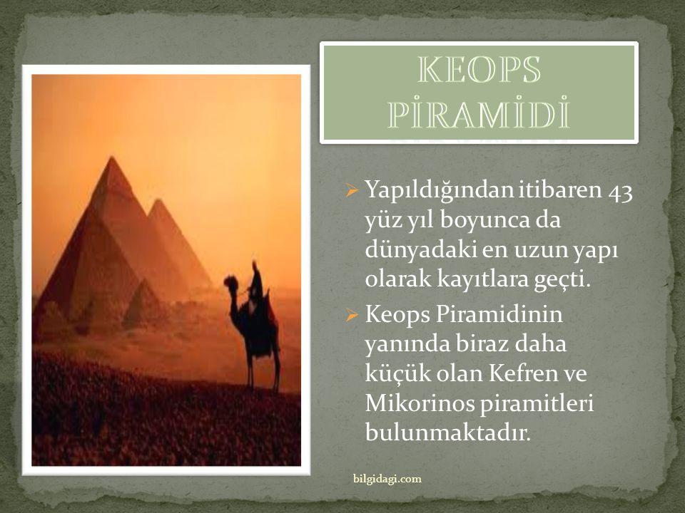 KEOPS PİRAMİDİ Yapıldığından itibaren 43 yüz yıl boyunca da dünyadaki en uzun yapı olarak kayıtlara geçti.