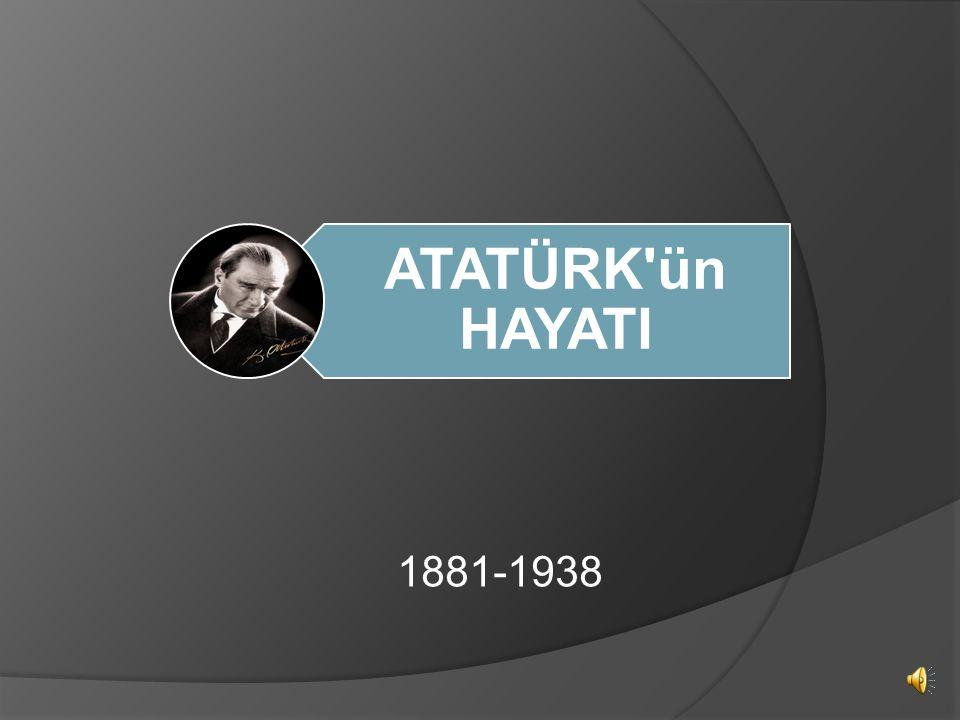 ATATÜRK ün HAYATI 1881-1938
