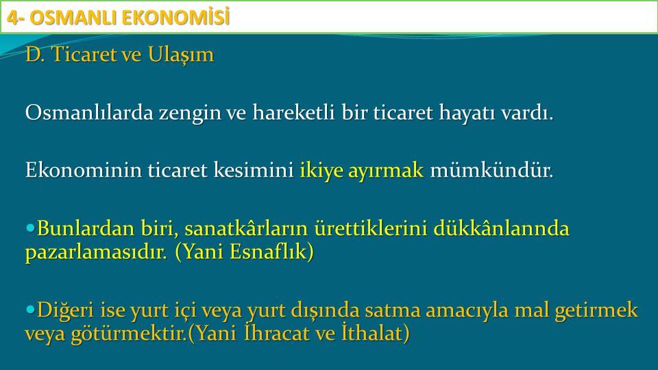 4- OSMANLI EKONOMİSİ D. Ticaret ve Ulaşım. Osmanlılarda zengin ve hareketli bir ticaret hayatı vardı.